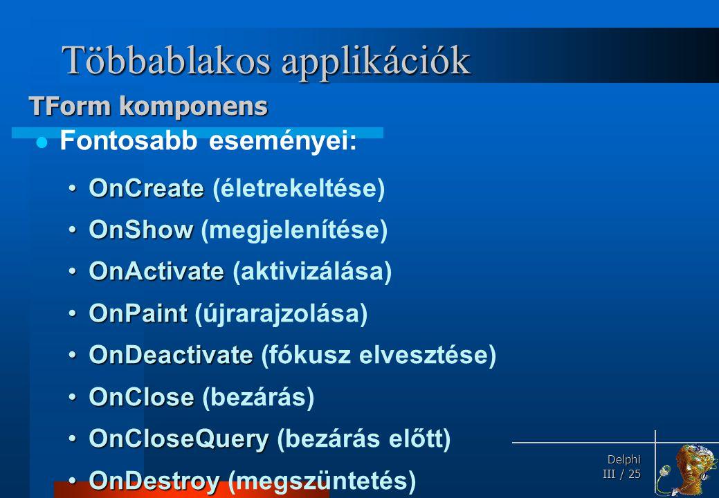 Delphi Delphi III / 25 Többablakos applikációk Fontosabb eseményei: OnCreateOnCreate (életrekeltése) OnShowOnShow (megjelenítése) OnActivateOnActivate