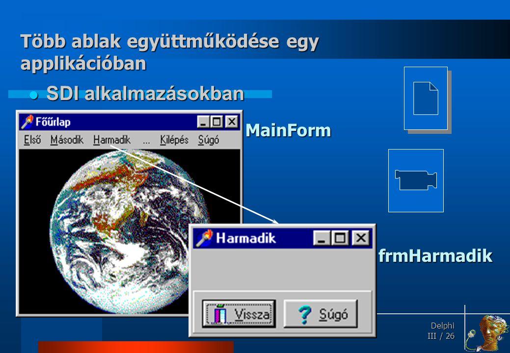 Delphi Delphi III / 26 SDI alkalmazásokban SDI alkalmazásokban Több ablak együttműködése egy applikációban MainForm frmHarmadik