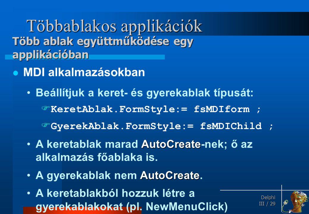 Delphi Delphi III / 29 Többablakos applikációk MDI alkalmazásokban Beállítjuk a keret- és gyerekablak típusát:  KeretAblak.FormStyle:= fsMDIform ; 