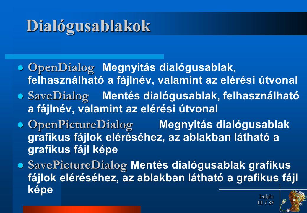 Delphi Delphi III / 33 Dialógusablakok OpenDialog OpenDialog Megnyitás dialógusablak, felhasználható a fájlnév, valamint az elérési útvonal SaveDialog