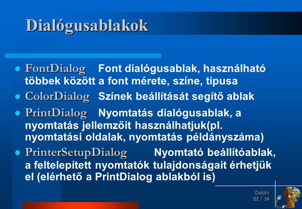 Delphi Delphi III / 34 Dialógusablakok FontDialog FontDialog Font dialógusablak, használható többek között a font mérete, színe, típusa ColorDialog Co