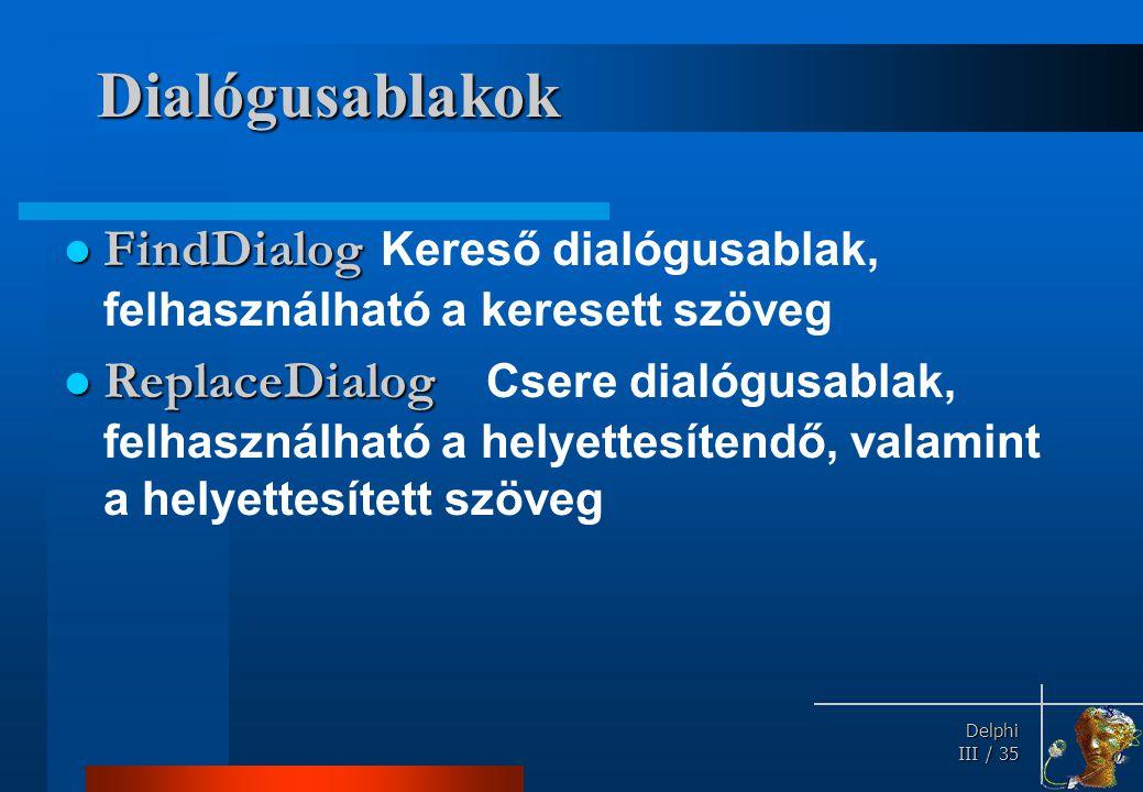 Delphi Delphi III / 35 Dialógusablakok FindDialog FindDialog Kereső dialógusablak, felhasználható a keresett szöveg ReplaceDialog ReplaceDialog Csere