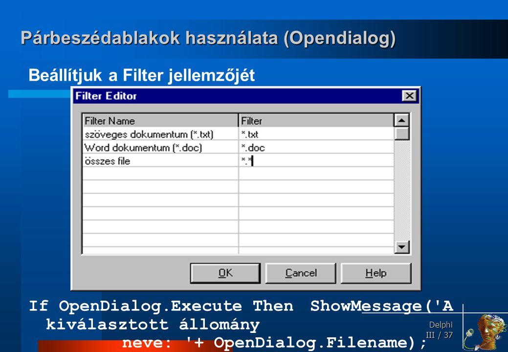Delphi Delphi III / 37 Beállítjuk a Filter jellemzőjét If OpenDialog.Execute ThenShowMessage('A kiválasztott állomány neve: '+ OpenDialog.Filename); P