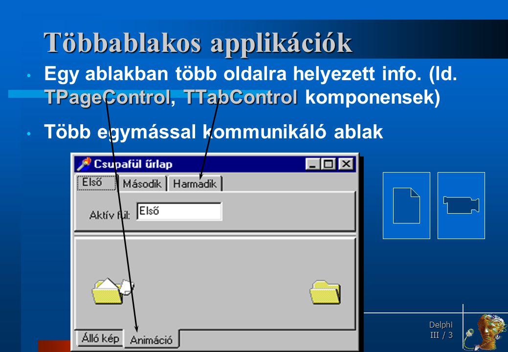 Delphi Delphi III / 3 Többablakos applikációk TPageControlTTabControl Egy ablakban több oldalra helyezett info. (ld. TPageControl, TTabControl kompone