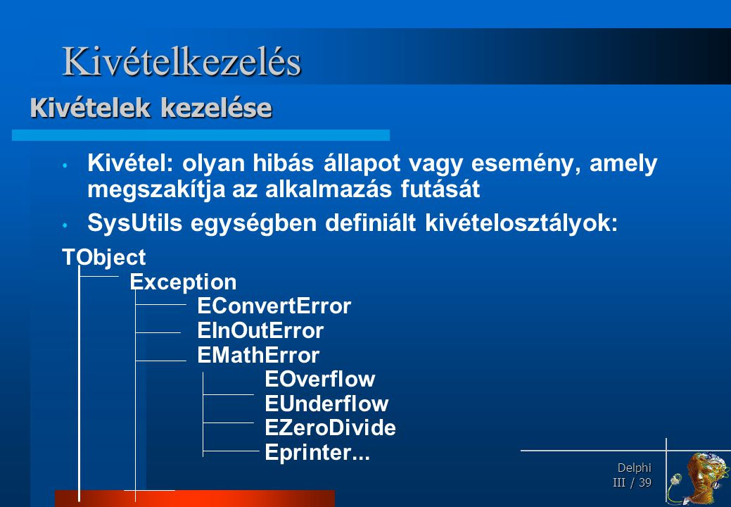 Delphi Delphi III / 39 Kivételkezelés Kivétel: olyan hibás állapot vagy esemény, amely megszakítja az alkalmazás futását SysUtils egységben definiált