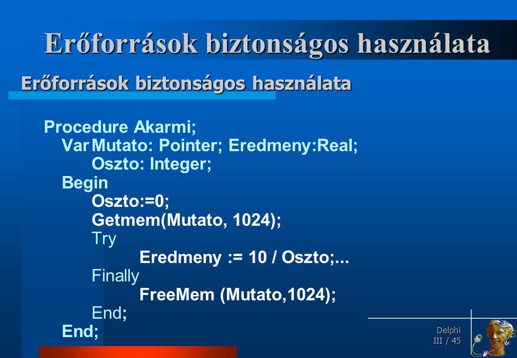 Delphi Delphi III / 45 Erőforrások biztonságos használata Procedure Akarmi; VarMutato: Pointer; Eredmeny:Real; Oszto: Integer; Begin Oszto:=0; Getmem(