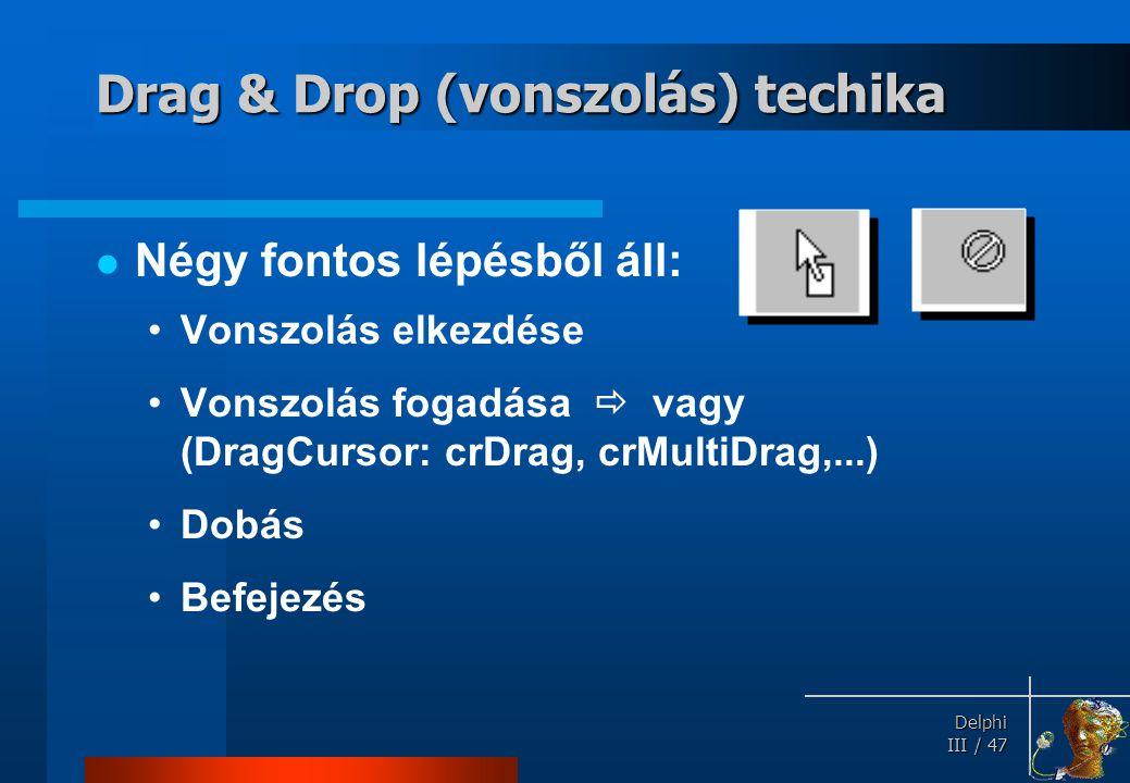 Delphi Delphi III / 47 Drag & Drop (vonszolás) techika Négy fontos lépésből áll: Vonszolás elkezdése Vonszolás fogadása  vagy (DragCursor: crDrag, cr