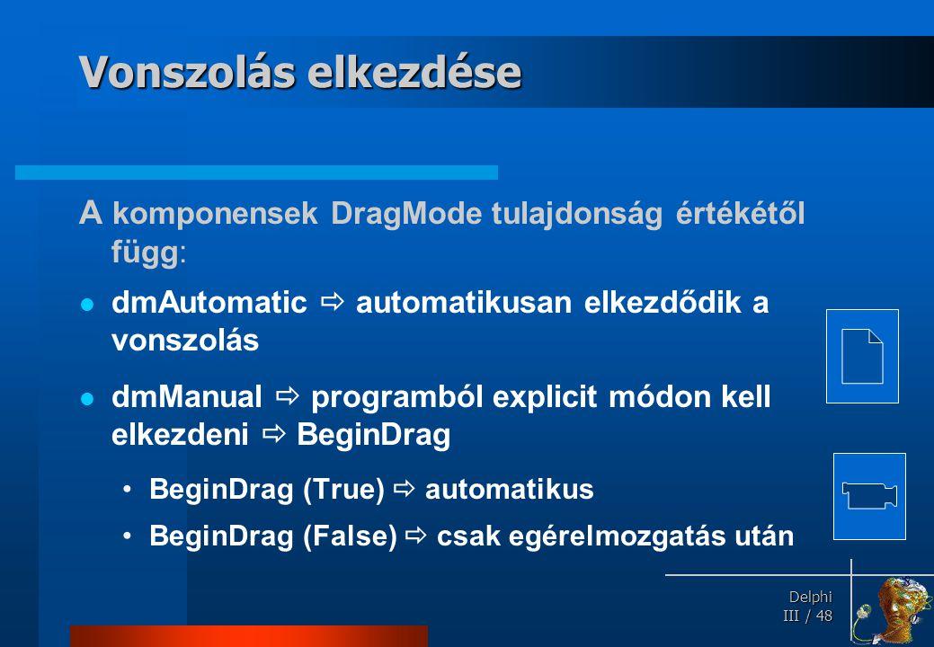 Delphi Delphi III / 48 Vonszolás elkezdése A komponensek DragMode tulajdonság értékétől függ: dmAutomatic  automatikusan elkezdődik a vonszolás dmMan