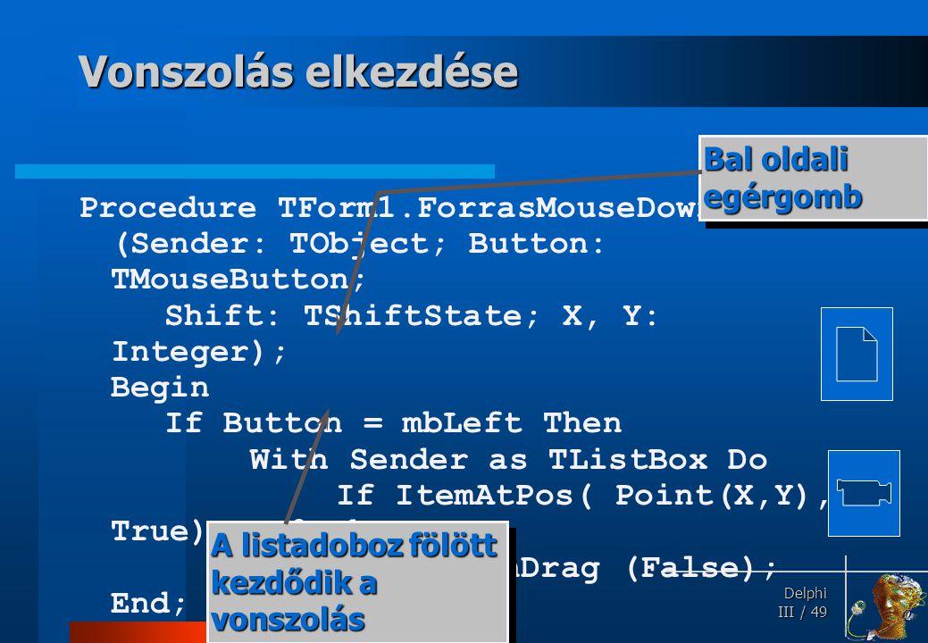 Delphi Delphi III / 49 Vonszolás elkezdése Procedure TForm1.ForrasMouseDown (Sender: TObject; Button: TMouseButton; Shift: TShiftState; X, Y: Integer)