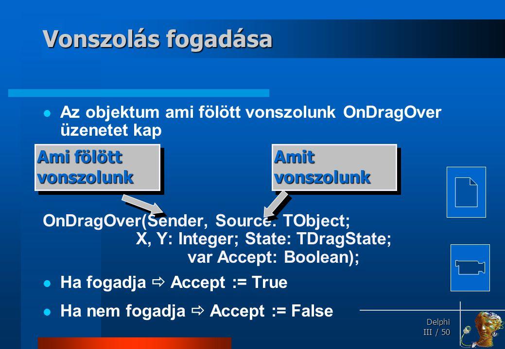 Delphi Delphi III / 50 Vonszolás fogadása Az objektum ami fölött vonszolunk OnDragOver üzenetet kap OnDragOver(Sender, Source: TObject; X, Y: Integer;