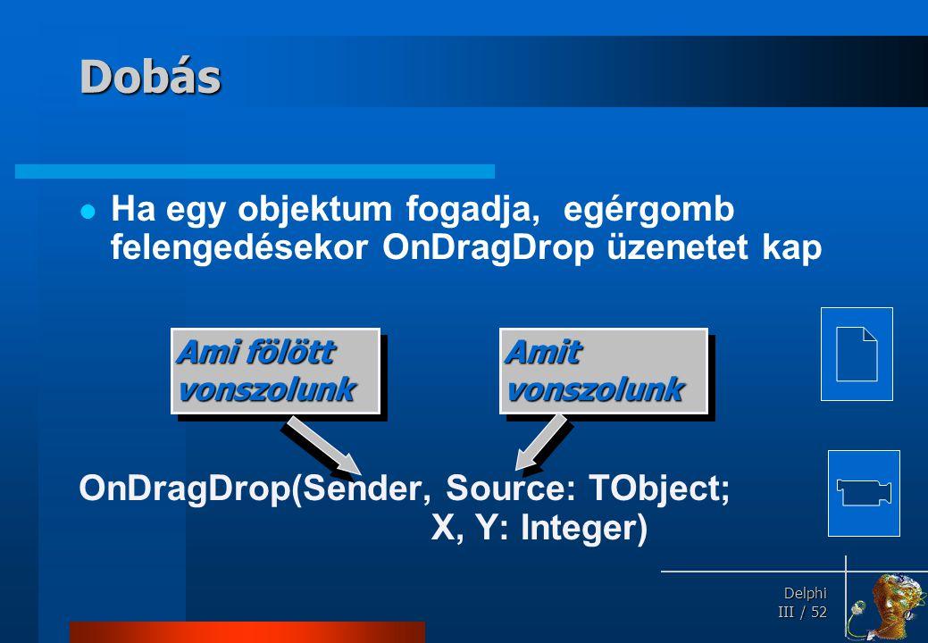 Delphi Delphi III / 52 Dobás Ha egy objektum fogadja, egérgomb felengedésekor OnDragDrop üzenetet kap OnDragDrop(Sender, Source: TObject; X, Y: Intege
