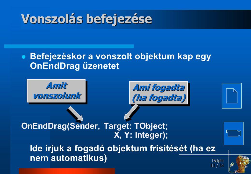 Delphi Delphi III / 54 Vonszolás befejezése Befejezéskor a vonszolt objektum kap egy OnEndDrag üzenetet OnEndDrag(Sender, Target: TObject; X, Y: Integ