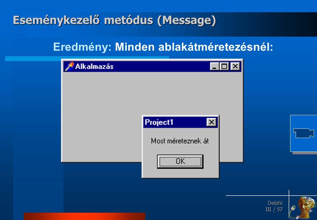 Delphi Delphi III / 57 Eredmény: Minden ablakátméretezésnél: Eseménykezelő metódus (Message)