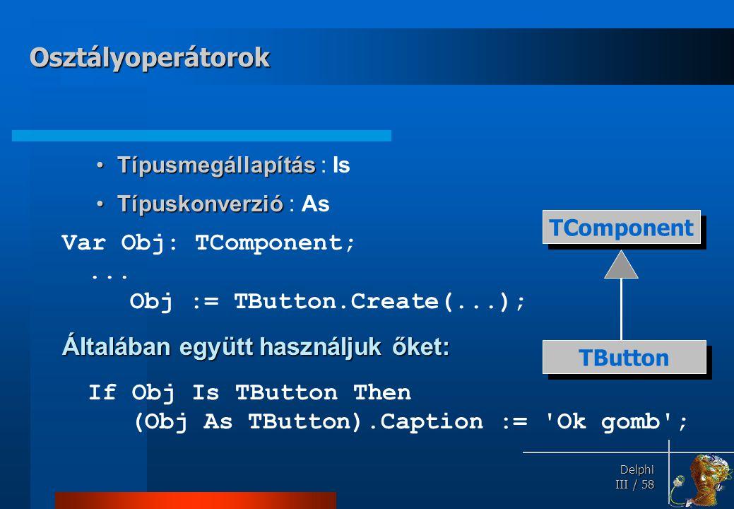 Delphi Delphi III / 58 TípusmegállapításTípusmegállapítás : Is TípuskonverzióTípuskonverzió : As Var Obj: TComponent;... Obj := TButton.Create(...); Á
