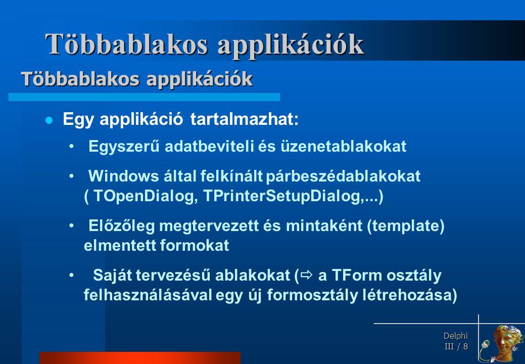 Delphi Delphi III / 8 Többablakos applikációk Egy applikáció tartalmazhat: Egyszerű adatbeviteli és üzenetablakokat Windows által felkínált párbeszéda