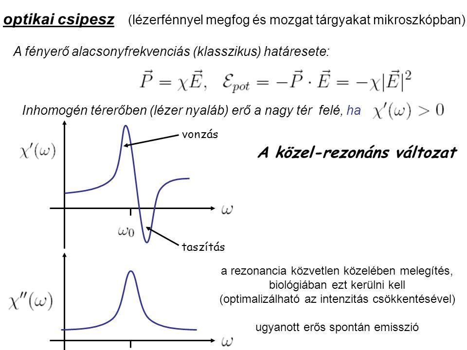 optikai csipesz (lézerfénnyel megfog és mozgat tárgyakat mikroszkópban) A fényerő alacsonyfrekvenciás (klasszikus) határesete: Inhomogén térerőben (lézer nyaláb) erő a nagy tér felé, ha vonzás taszítás A közel-rezonáns változat a rezonancia közvetlen közelében melegítés, biológiában ezt kerülni kell (optimalizálható az intenzitás csökkentésével) ugyanott erős spontán emisszió