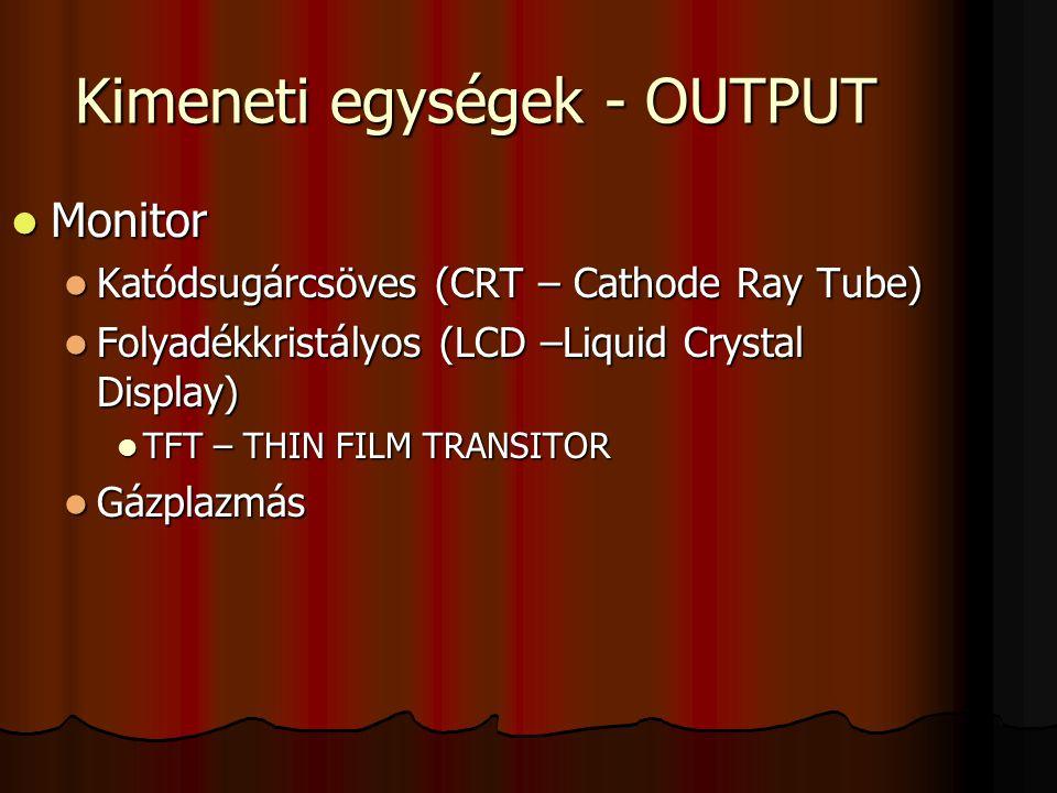 Kimeneti egységek - OUTPUT Monitor Monitor Katódsugárcsöves (CRT – Cathode Ray Tube) Katódsugárcsöves (CRT – Cathode Ray Tube) Folyadékkristályos (LCD
