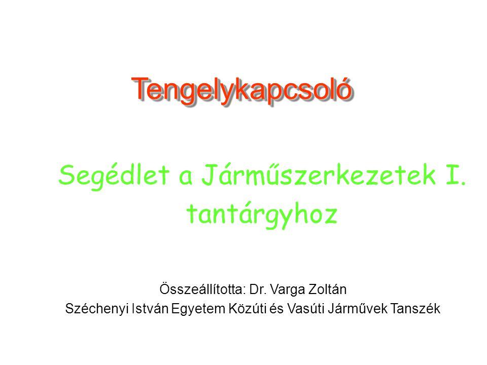 TengelykapcsolóTengelykapcsoló Összeállította: Dr. Varga Zoltán Széchenyi István Egyetem Közúti és Vasúti Járművek Tanszék Segédlet a Járműszerkezetek