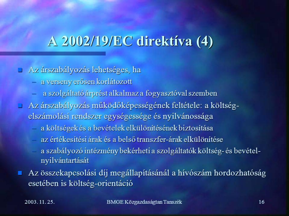 2003. 11. 25.BMGE Közgazdaságtan Tanszék16 A 2002/19/EC direktíva (4) n Az árszabályozás lehetséges, ha –a verseny erősen korlátozott – a szolgáltató