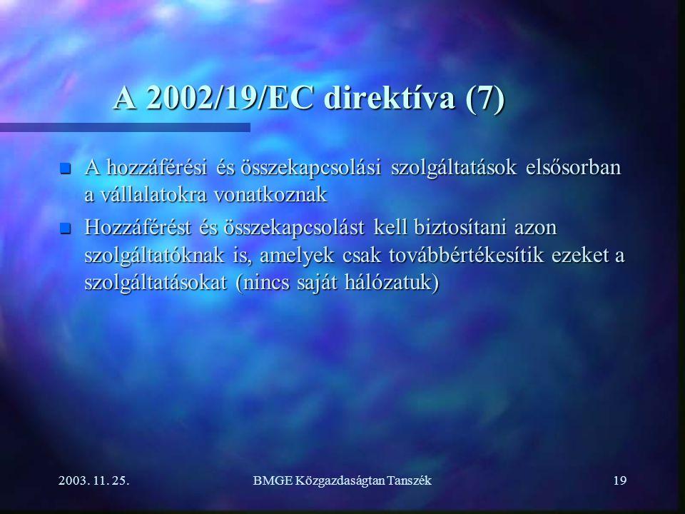 2003. 11. 25.BMGE Közgazdaságtan Tanszék19 A 2002/19/EC direktíva (7) n A hozzáférési és összekapcsolási szolgáltatások elsősorban a vállalatokra vona