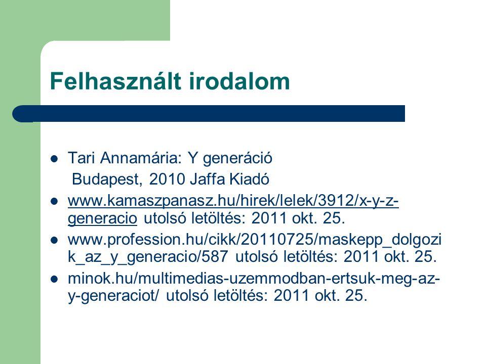 Felhasznált irodalom Tari Annamária: Y generáció Budapest, 2010 Jaffa Kiadó www.kamaszpanasz.hu/hirek/lelek/3912/x-y-z- generacio utolsó letöltés: 201