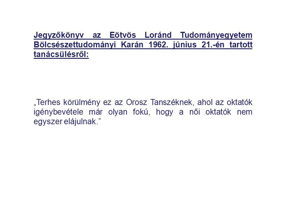 """Jegyzőkönyv az Eötvös Loránd Tudományegyetem Bölcsészettudományi Karán 1962. június 21.-én tartott tanácsülésről: """"Terhes körülmény ez az Orosz Tanszé"""