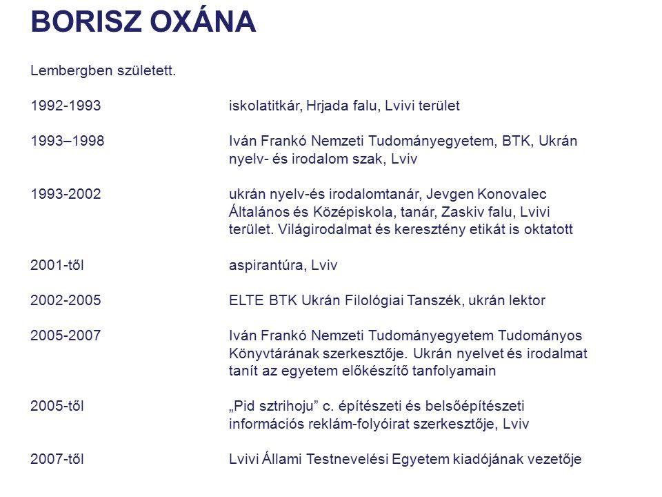 BORISZ OXÁNA Lembergben született. 1992-1993iskolatitkár, Hrjada falu, Lvivi terület 1993–1998 Iván Frankó Nemzeti Tudományegyetem, BTK, Ukrán nyelv-