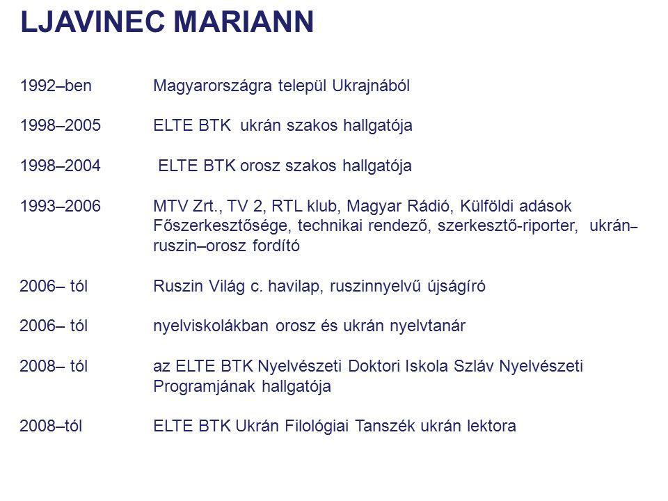 LJAVINEC MARIANN 1992–ben Magyarországra települ Ukrajnából 1998–2005 ELTE BTK ukrán szakos hallgatója 1998–2004 ELTE BTK orosz szakos hallgatója 1993