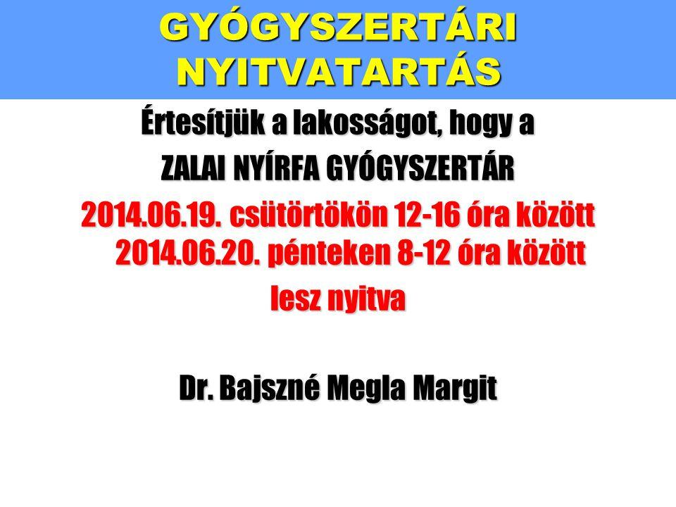 Értesítjük a lakosságot, hogy a ZALAI NYÍRFA GYÓGYSZERTÁR 2014.06.19. csütörtökön 12-16 óra között 2014.06.20. pénteken 8-12 óra között lesz nyitva Dr