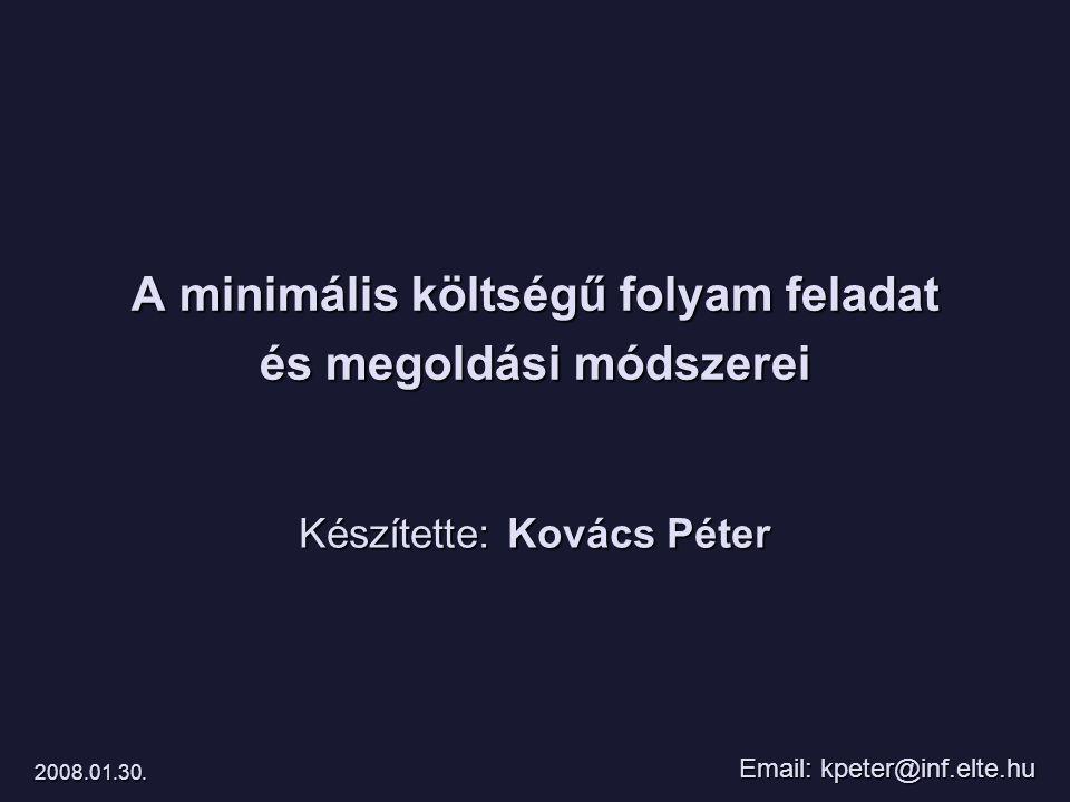 A minimális költségű folyam feladat és megoldási módszerei Készítette: Kovács Péter Email: kpeter@inf.elte.hu 2008.01.30.
