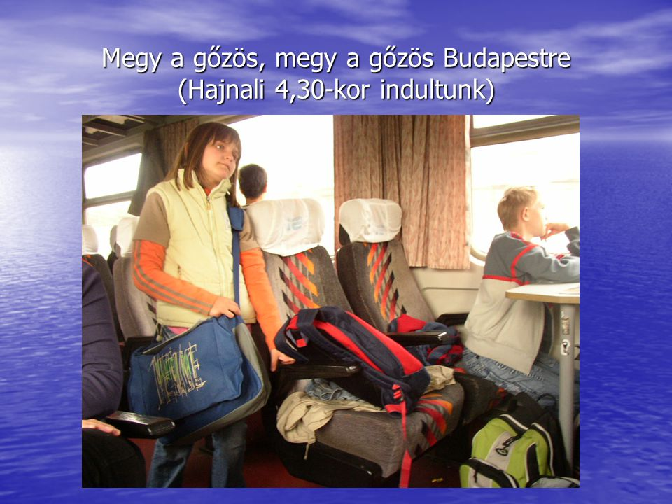 Megy a gőzös, megy a gőzös Budapestre (Hajnali 4,30-kor indultunk)