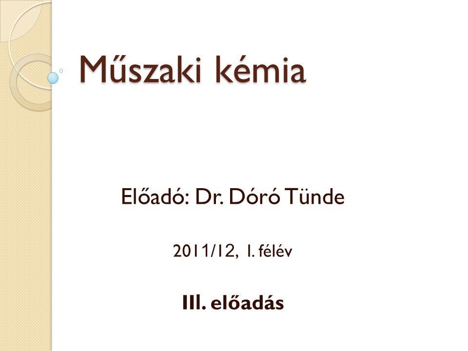 Műszaki kémia Előadó: Dr. Dóró Tünde 201 1 /1 2, I. félév II I. előadás