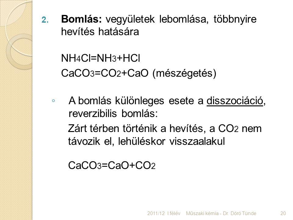 2. Bomlás: vegyületek lebomlása, többnyire hevítés hatására NH 4 Cl=NH 3 +HCl CaCO 3 =CO 2 +CaO (mészégetés) ◦ A bomlás különleges esete a disszociáci