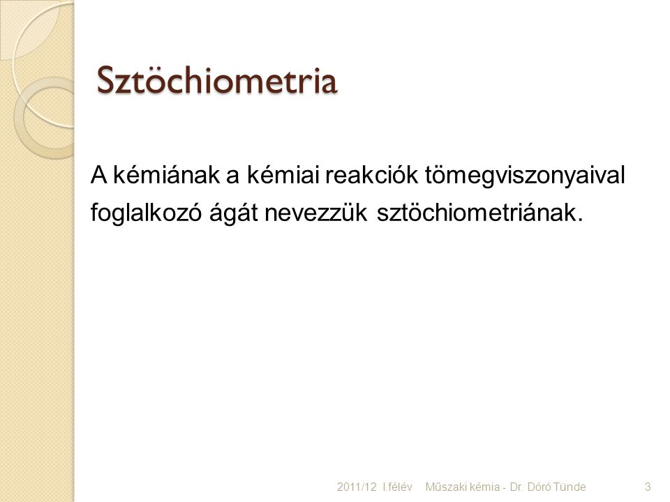 A kémiának a kémiai reakciók tömegviszonyaival foglalkozó ágát nevezzük sztöchiometriának. Sztöchiometria Sztöchiometria 2011/12 I.félév Műszaki kémia