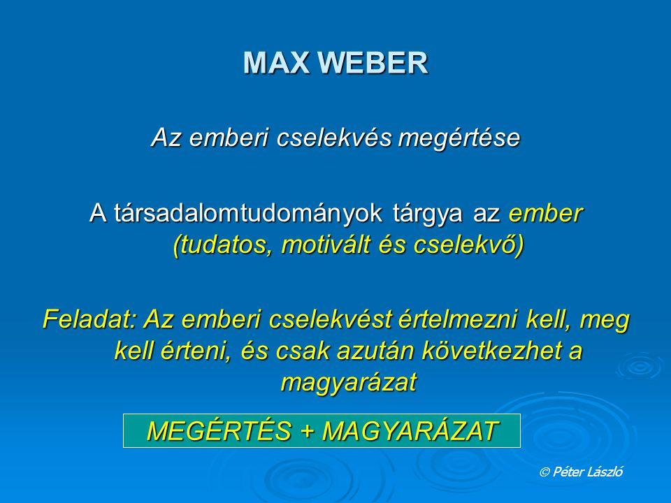 MAX WEBER Az emberi cselekvés megértése A társadalomtudományok tárgya az ember (tudatos, motivált és cselekvő) Feladat: Az emberi cselekvést értelmezn