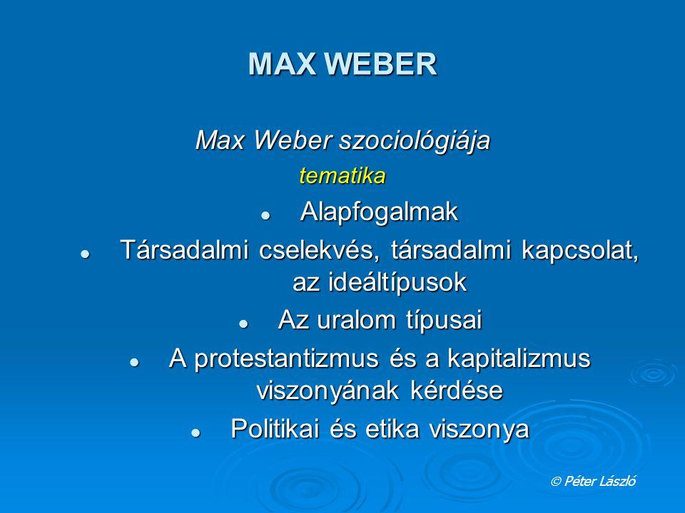 MAX WEBER Max Weber szociológiája tematika Alapfogalmak Alapfogalmak Társadalmi cselekvés, társadalmi kapcsolat, az ideáltípusok Társadalmi cselekvés, társadalmi kapcsolat, az ideáltípusok Az uralom típusai Az uralom típusai A protestantizmus és a kapitalizmus viszonyának kérdése A protestantizmus és a kapitalizmus viszonyának kérdése Politikai és etika viszonya Politikai és etika viszonya  Péter László