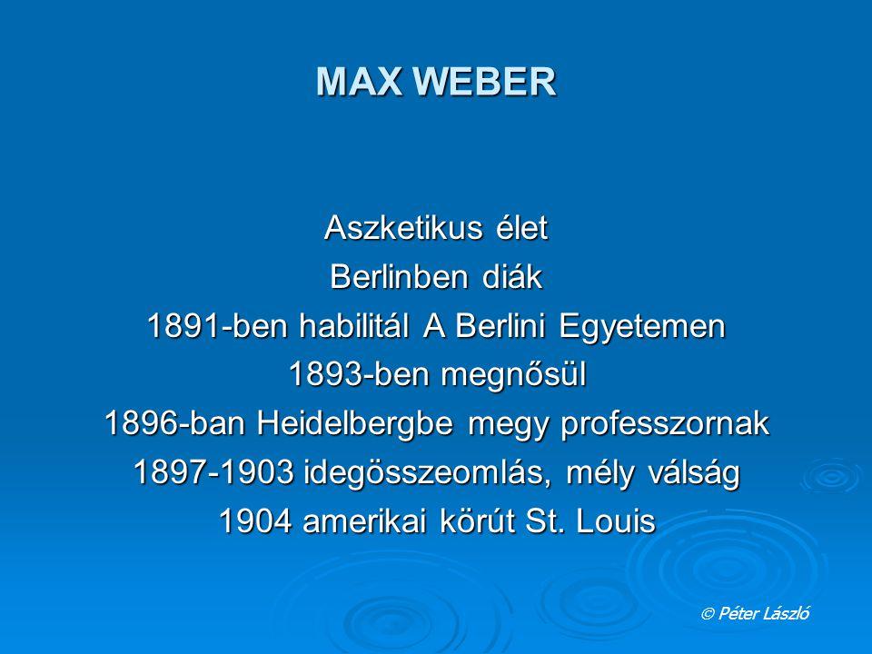 MAX WEBER Aszketikus élet Berlinben diák 1891-ben habilitál A Berlini Egyetemen 1893-ben megnősül 1896-ban Heidelbergbe megy professzornak 1897-1903 i