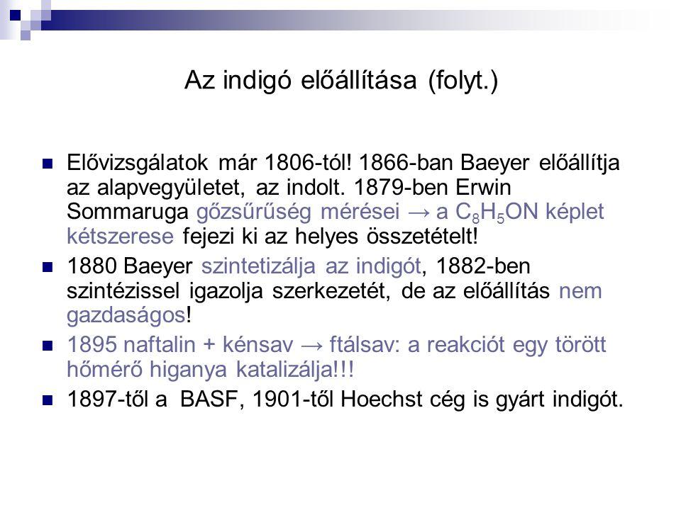Az indigó előállítása (folyt.) Elővizsgálatok már 1806-tól! 1866-ban Baeyer előállítja az alapvegyületet, az indolt. 1879-ben Erwin Sommaruga gőzsűrűs