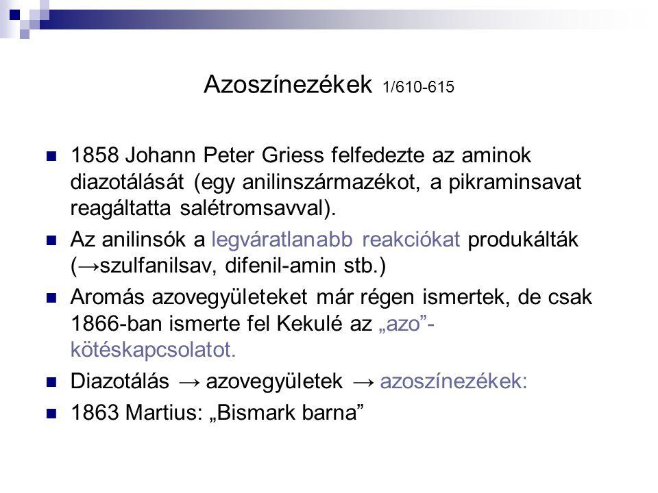 Azoszínezékek 1/610-615 1858 Johann Peter Griess felfedezte az aminok diazotálását (egy anilinszármazékot, a pikraminsavat reagáltatta salétromsavval)