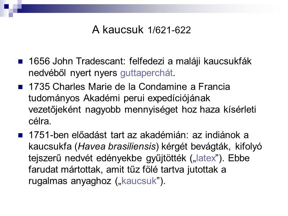 A kaucsuk 1/621-622 1656 John Tradescant: felfedezi a maláji kaucsukfák nedvéből nyert nyers guttaperchát. 1735 Charles Marie de la Condamine a Franci
