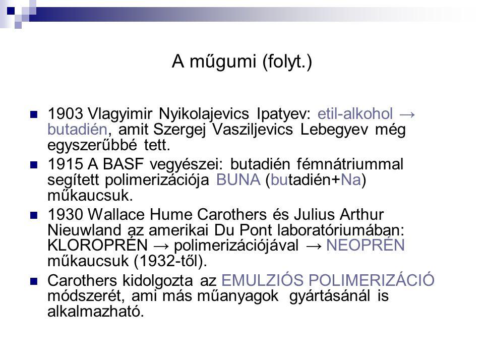 A műgumi (folyt.) 1903 Vlagyimir Nyikolajevics Ipatyev: etil-alkohol → butadién, amit Szergej Vasziljevics Lebegyev még egyszerűbbé tett. 1915 A BASF
