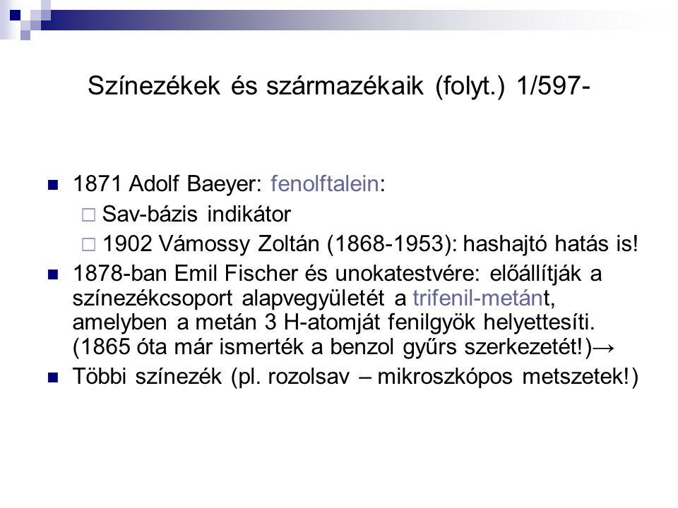 Színezékek és származékaik (folyt.) 1/597- 1871 Adolf Baeyer: fenolftalein:  Sav-bázis indikátor  1902 Vámossy Zoltán (1868-1953): hashajtó hatás is