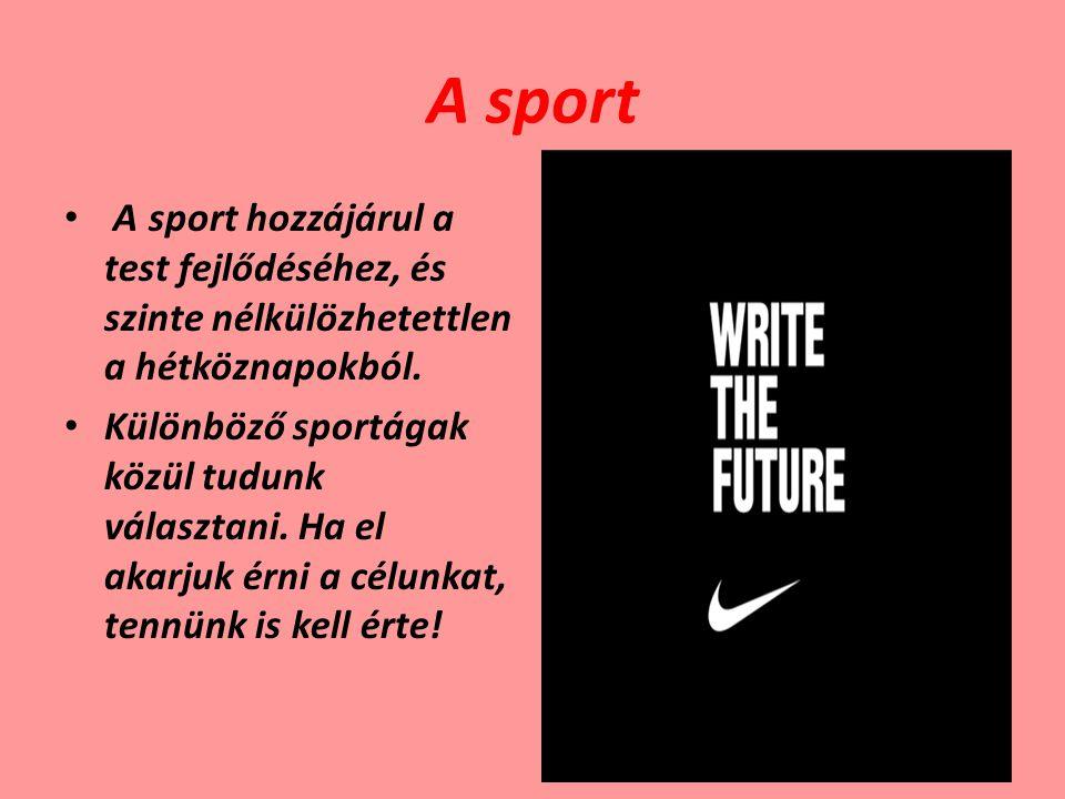 A sport A sport hozzájárul a test fejlődéséhez, és szinte nélkülözhetettlen a hétköznapokból. Különböző sportágak közül tudunk választani. Ha el akarj
