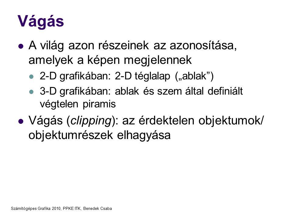 """Számítógépes Grafika 2010, PPKE ITK, Benedek Csaba Vágás A világ azon részeinek az azonosítása, amelyek a képen megjelennek 2-D grafikában: 2-D téglalap (""""ablak ) 3-D grafikában: ablak és szem által definiált végtelen piramis Vágás (clipping): az érdektelen objektumok/ objektumrészek elhagyása"""