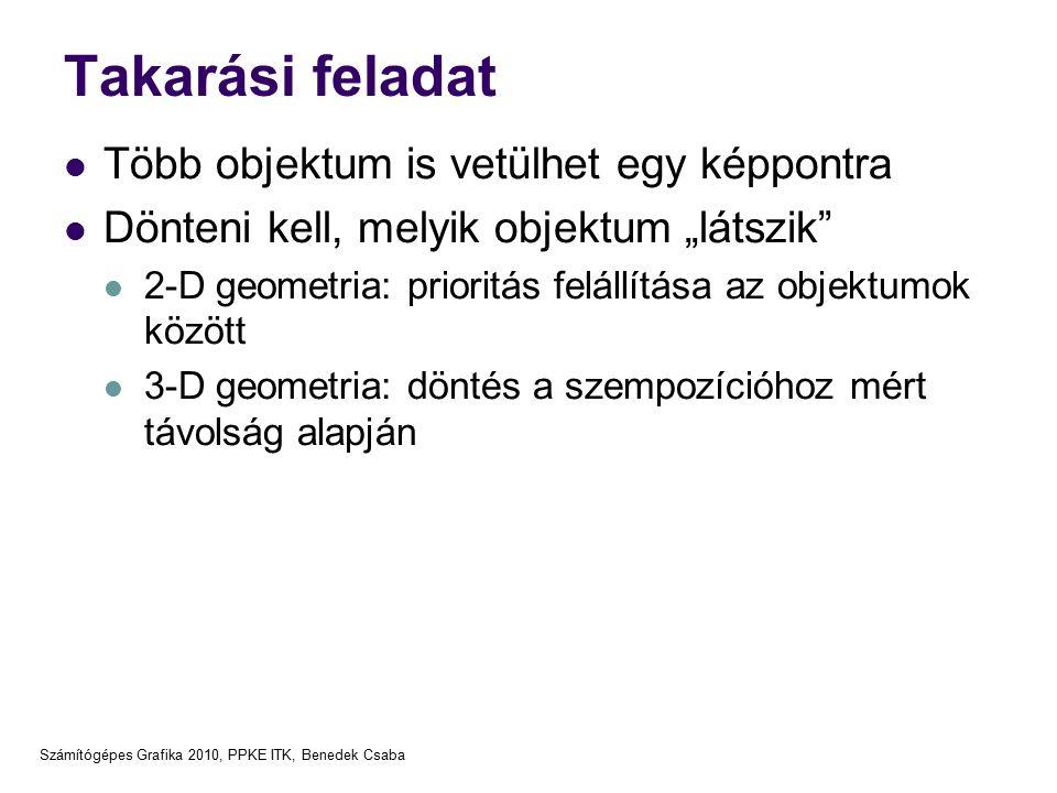 """Számítógépes Grafika 2010, PPKE ITK, Benedek Csaba Takarási feladat Több objektum is vetülhet egy képpontra Dönteni kell, melyik objektum """"látszik 2-D geometria: prioritás felállítása az objektumok között 3-D geometria: döntés a szempozícióhoz mért távolság alapján"""