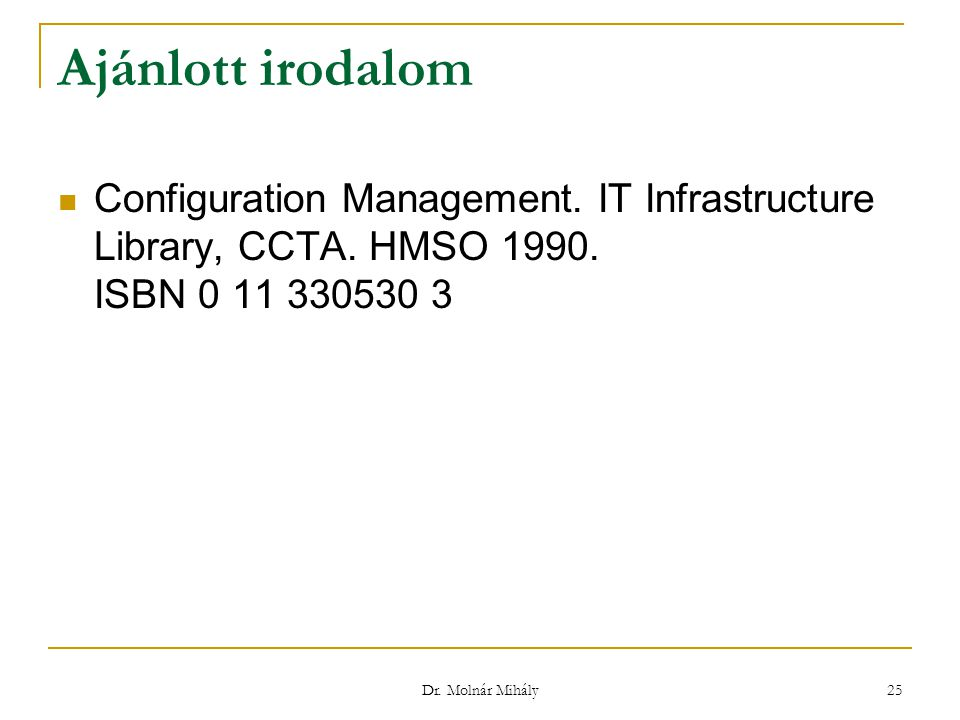 Dr. Molnár Mihály 25 Ajánlott irodalom Configuration Management. IT Infrastructure Library, CCTA. HMSO 1990. ISBN 0 11 330530 3