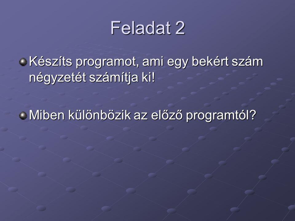 Feladat 2 Készíts programot, ami egy bekért szám négyzetét számítja ki! Miben különbözik az előző programtól?