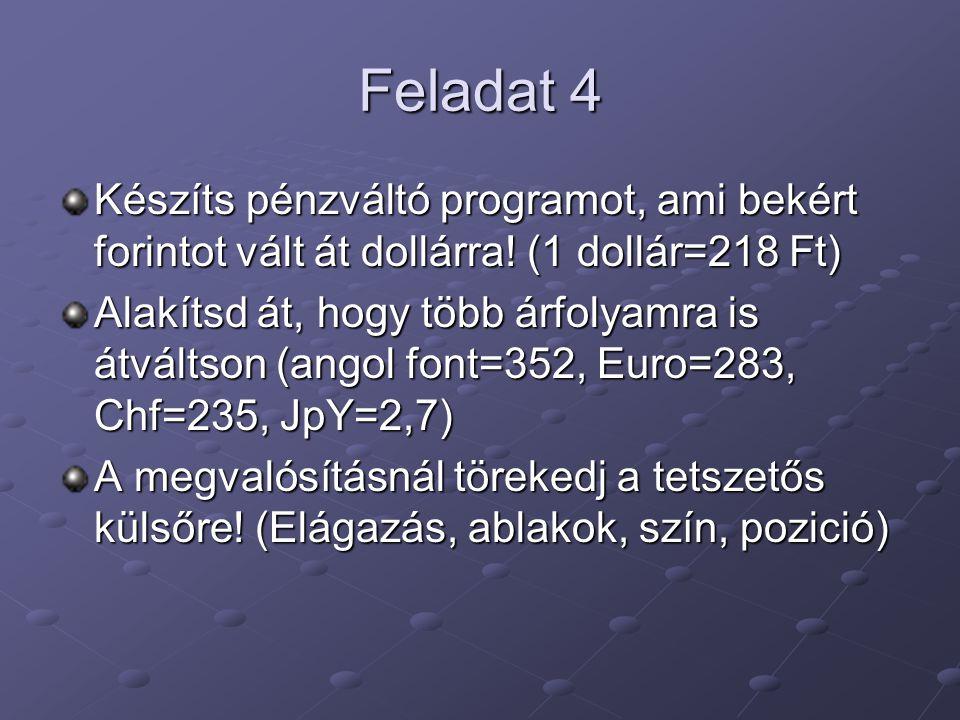 Feladat 4 Készíts pénzváltó programot, ami bekért forintot vált át dollárra! (1 dollár=218 Ft) Alakítsd át, hogy több árfolyamra is átváltson (angol f