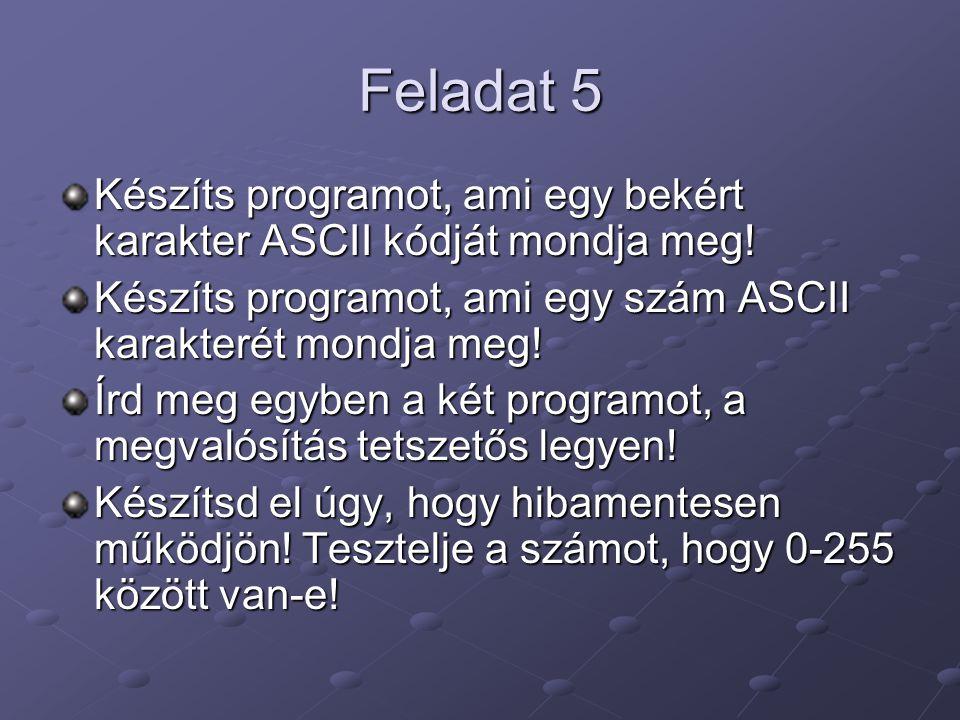Feladat 5 Készíts programot, ami egy bekért karakter ASCII kódját mondja meg! Készíts programot, ami egy szám ASCII karakterét mondja meg! Írd meg egy