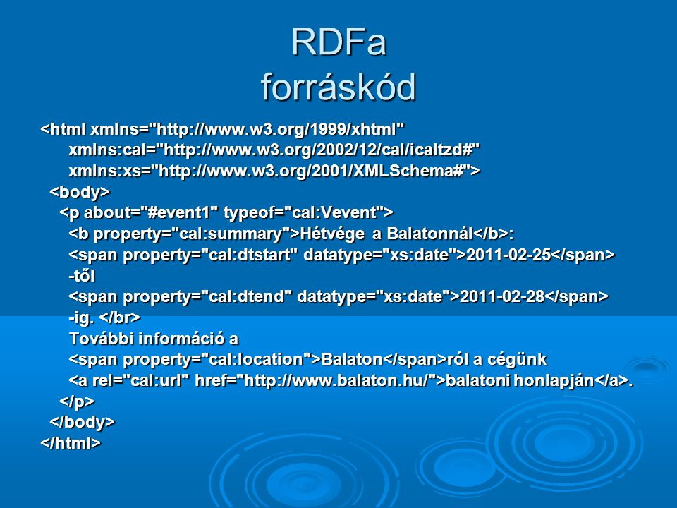 RDFa forráskód <html xmlns= http://www.w3.org/1999/xhtml xmlns:cal= http://www.w3.org/2002/12/cal/icaltzd# xmlns:cal= http://www.w3.org/2002/12/cal/icaltzd# xmlns:xs= http://www.w3.org/2001/XMLSchema# > xmlns:xs= http://www.w3.org/2001/XMLSchema# > Hétvége a Balatonnál : Hétvége a Balatonnál : 2011-02-25 2011-02-25 -től -től 2011-02-28 2011-02-28 -ig.